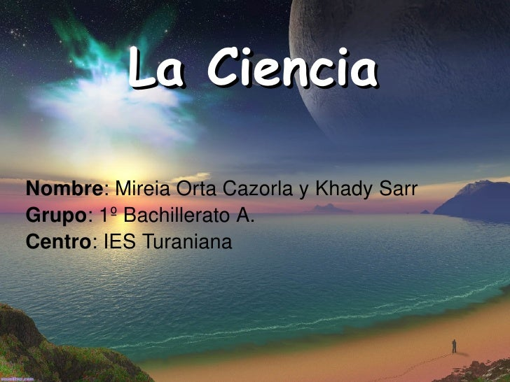 La Ciencia Nombre : Mireia Orta Cazorla y Khady Sarr Grupo : 1º Bachillerato A. Centro : IES Turaniana