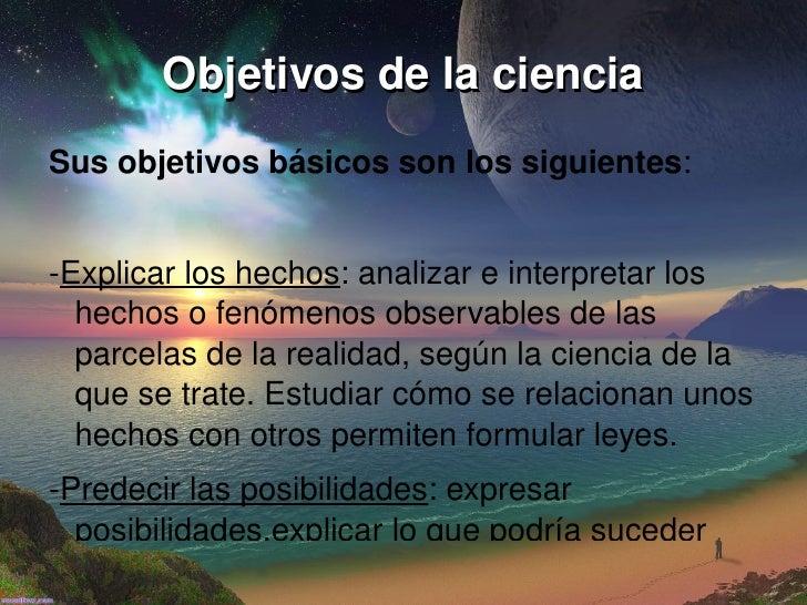Objetivos de la ciencia <ul>Sus objetivos básicos son los siguientes : - Explicar los hechos : analizar e interpretar los ...