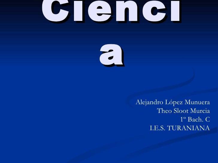 Ciencia Alejandro López Munuera Theo Sloot Murcia 1º Bach. C I.E.S. TURANIANA