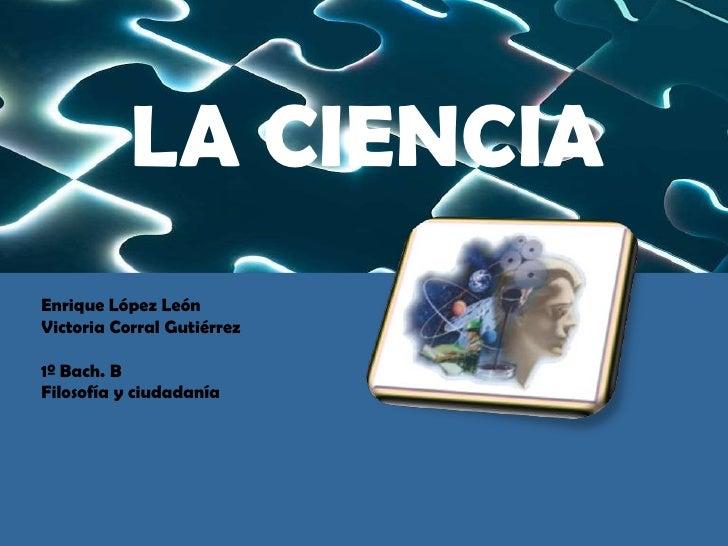 LA CIENCIA<br />Enrique López León Victoria Corral Gutiérrez1º Bach. BFilosofía y ciudadanía<br />