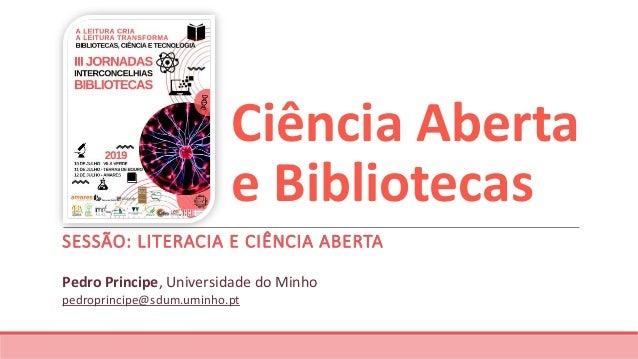 Ciência Aberta e Bibliotecas SESSÃO: LITERACIA E CIÊNCIA ABERTA Pedro Principe, Universidade do Minho pedroprincipe@sdum.u...