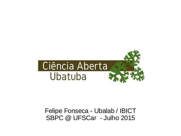 Felipe Fonseca - Ubalab / IBICT SBPC @ UFSCar - Julho 2015 Ciência Aberta Ubatuba