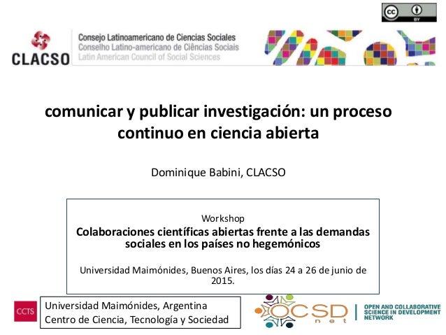 comunicar y publicar investigación: un proceso continuo en ciencia abierta Dominique Babini, CLACSO Workshop Colaboracione...