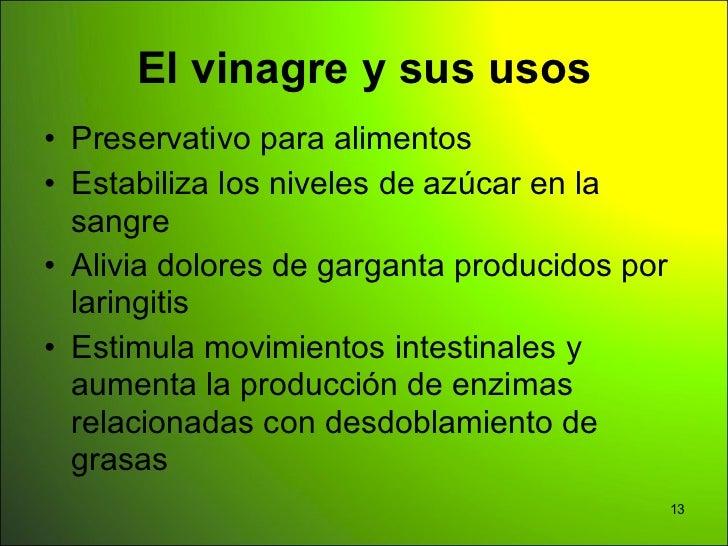 El vinagre y sus usos• Preservativo para alimentos• Estabiliza los niveles de azúcar en la  sangre• Alivia dolores de garg...