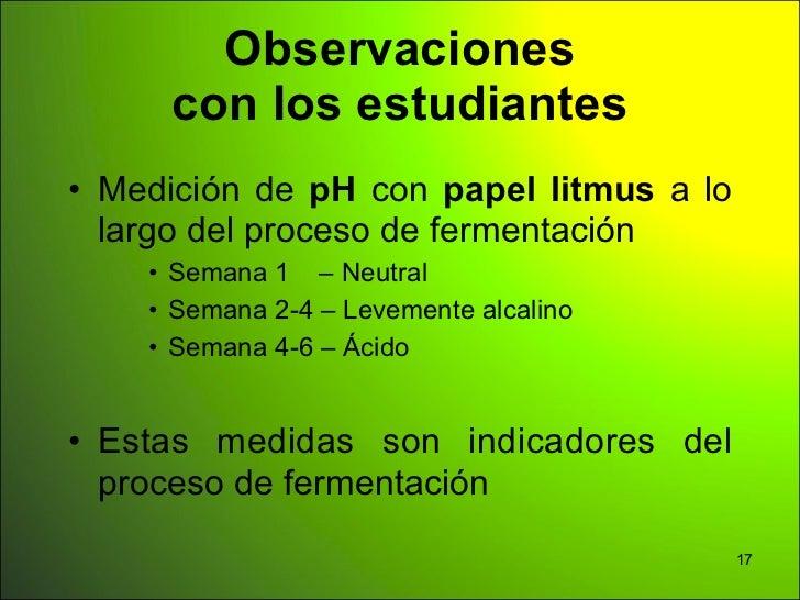 Observaciones     con los estudiantes• Medición de pH con papel litmus a lo  largo del proceso de fermentación    • Semana...