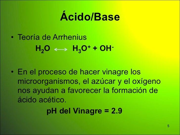 Ácido/Base• Teoría de Arrhenius       H 2O      H3O+ + OH-• En el proceso de hacer vinagre los  microorganismos, el azúcar...