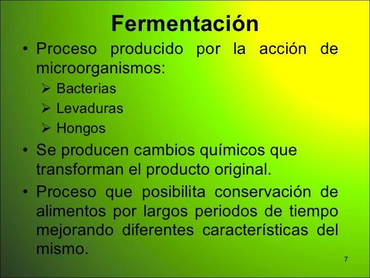 Fermentación• Proceso producido por la acción de  microorganismos:   Bacterias   Levaduras   Hongos• Se producen cambio...