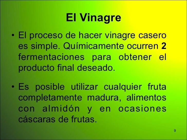 El Vinagre• El proceso de hacer vinagre casero  es simple. Químicamente ocurren 2  fermentaciones para obtener el  product...