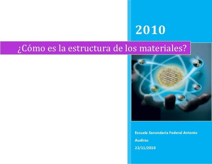 ¿Cómo es la estructura de los materiales?2010Escuela Secundaria Federal Antonio Audirac22/11/2010rightcenter<br />¿Cómo es...