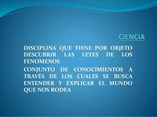 DISCIPLINA QUE TIENE POR OBJETO DESCUBRIR LAS LEYES DE LOS FENOMENOS CONJUNTO DE CONOCIMIENTOS A TRAVÉS DE LOS CUALES SE B...