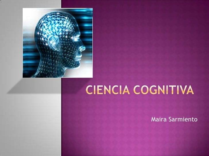 Ciencia cognitiva<br />Maira Sarmiento<br />