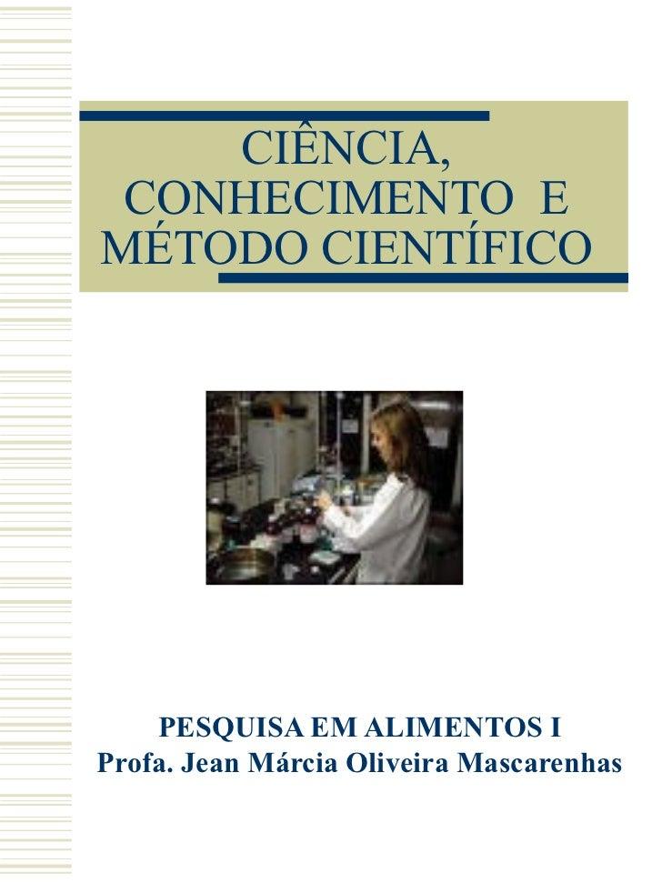 CIÊNCIA, CONHECIMENTO  E MÉTODO CIENTÍFICO PESQUISA EM ALIMENTOS I Profa. Jean Márcia Oliveira Mascarenhas