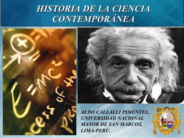 HISTORIA DE LA CIENCIA CONTEMPORÁNEA ALDO CALLALLI PIMENTEL, UNIVERSIDAD NACIONAL MAYOR DE SAN MARCOS, LIMA-PERÚ.