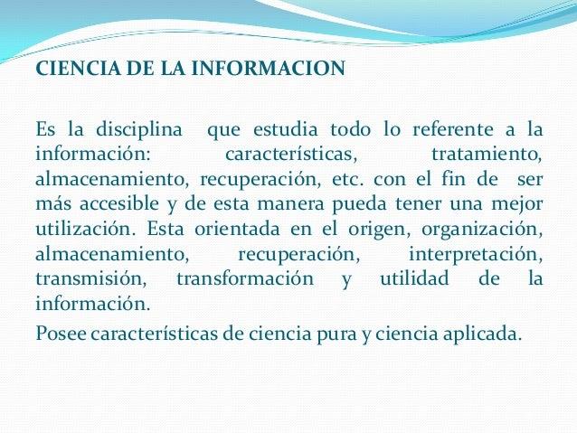 CIENCIA DE LA INFORMACION Es la disciplina que estudia todo lo referente a la información: características, tratamiento, a...