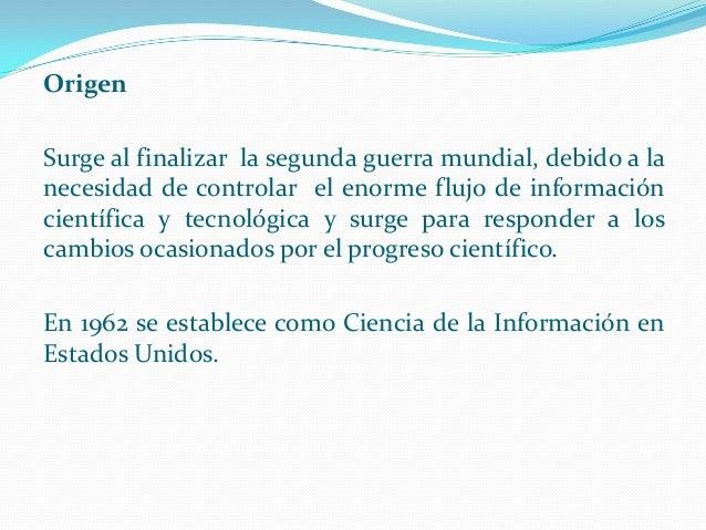 Origen Surge al finalizar la segunda guerra mundial, debido a la necesidad de controlar el enorme flujo de información cie...