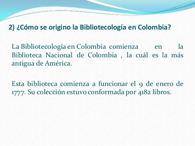 2) ¿Cómo se origino la Bibliotecología en Colombia? La Bibliotecología en Colombia comienza en la Biblioteca Nacional de C...
