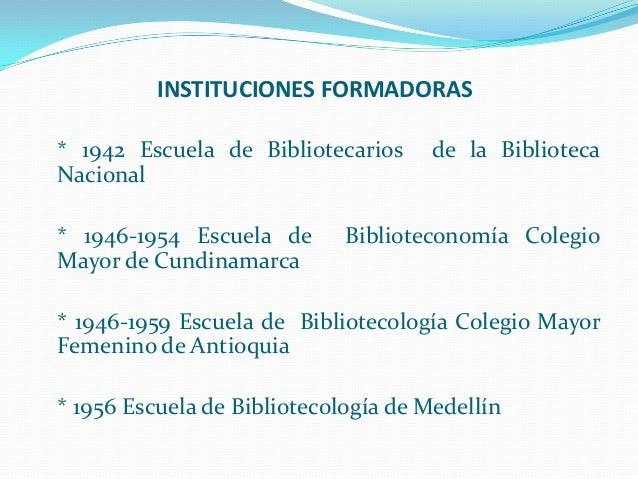 INSTITUCIONES FORMADORAS * 1942 Escuela de Bibliotecarios Nacional * 1946-1954 Escuela de Mayor de Cundinamarca  de la Bib...
