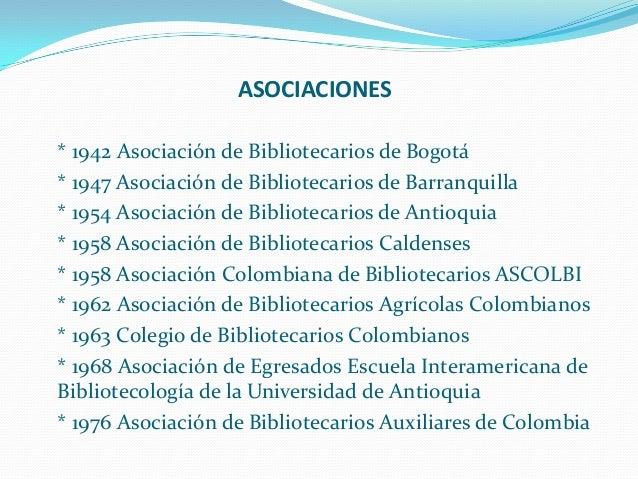 ASOCIACIONES * 1942 Asociación de Bibliotecarios de Bogotá * 1947 Asociación de Bibliotecarios de Barranquilla * 1954 Asoc...