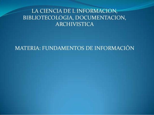LA CIENCIA DE L INFORMACION, BIBLIOTECOLOGIA, DOCUMENTACION, ARCHIVISTICA  MATERIA: FUNDAMENTOS DE INFORMACIÒN
