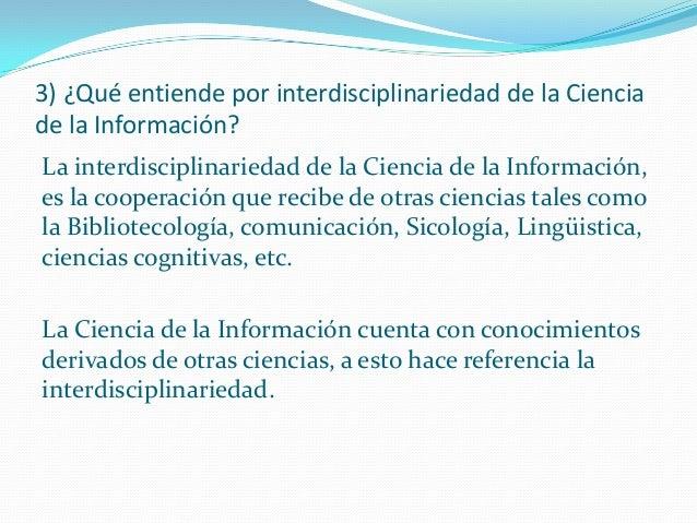 3) ¿Qué entiende por interdisciplinariedad de la Ciencia de la Información? La interdisciplinariedad de la Ciencia de la I...