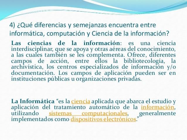 4) ¿Qué diferencias y semejanzas encuentra entre informática, computación y Ciencia de la información? Las ciencias de la ...