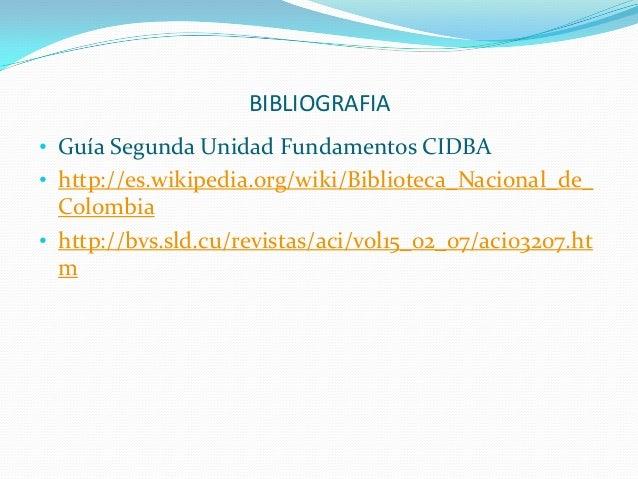 BIBLIOGRAFIA • Guía Segunda Unidad Fundamentos CIDBA • http://es.wikipedia.org/wiki/Biblioteca_Nacional_de_  Colombia • ht...
