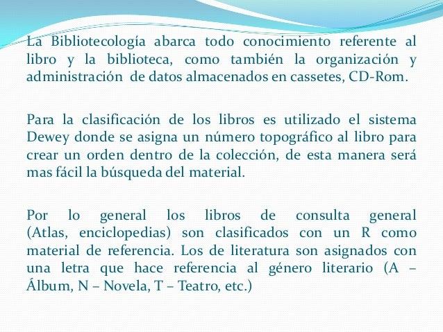 La Bibliotecología abarca todo conocimiento referente al libro y la biblioteca, como también la organización y administrac...