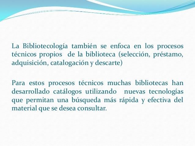 La Bibliotecología también se enfoca en los procesos técnicos propios de la biblioteca (selección, préstamo, adquisición, ...