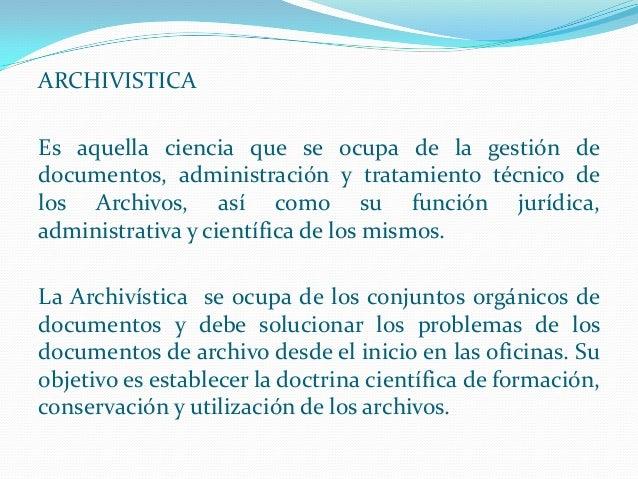 ARCHIVISTICA Es aquella ciencia que se ocupa de la gestión de documentos, administración y tratamiento técnico de los Arch...