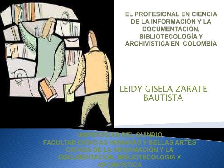 EL PROFESIONAL EN CIENCIA DE LA INFORMACIÓN Y LA DOCUMENTACIÓN, BIBLIOTECOLOGÍA Y ARCHIVÍSTICA EN  COLOMBIA<br />LEIDY GIS...