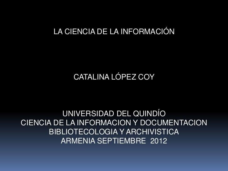 LA CIENCIA DE LA INFORMACIÓN           CATALINA LÓPEZ COY          UNIVERSIDAD DEL QUINDÍOCIENCIA DE LA INFORMACION Y DOCU...