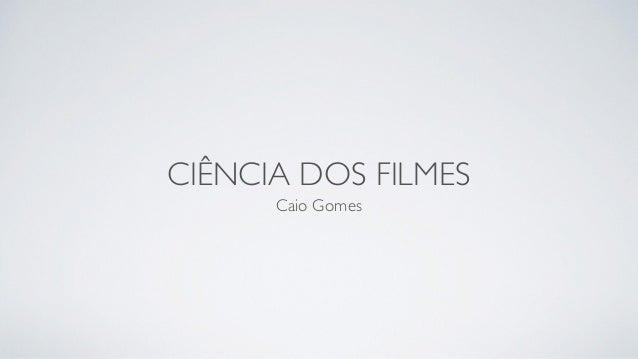 CIÊNCIA DOS FILMES Caio Gomes