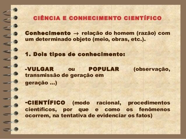 CIÊNCIA E CONHECIMENTO CIENTÍFICOConhecimento → relação do homem (razão) comum determinado objeto (meio, obras, etc.).1. D...