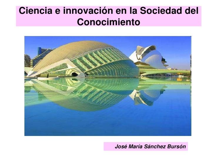 Ciencia e innovación en la Sociedad del Conocimiento<br />José María Sánchez Bursón<br />
