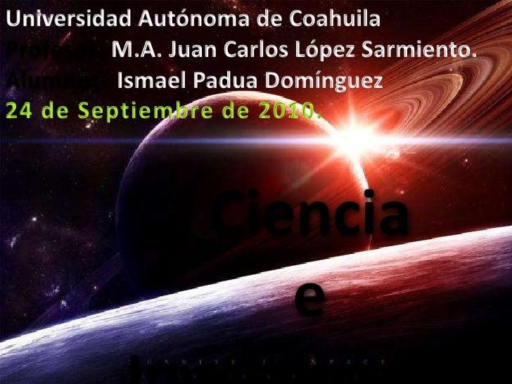 Universidad Autónoma de Coahuila<br />Profesor: M.A. Juan Carlos López Sarmiento.<br />Alumno:   Ismael Padua Domínguez<br...