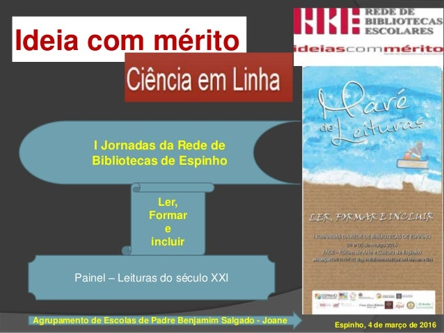 Ideia com mérito Espinho, 4 de março de 2016 I Jornadas da Rede de Bibliotecas de Espinho Ler, Formar e incluir Painel – L...