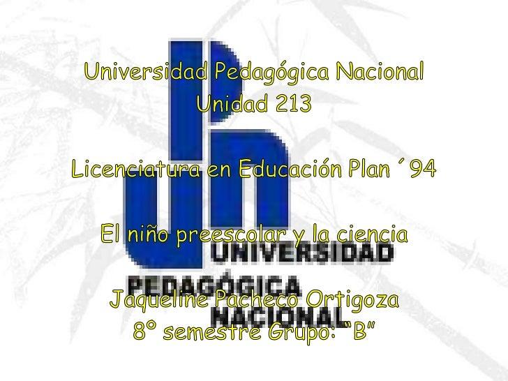 Universidad Pedagógica Nacional<br />Unidad 213<br />Licenciatura en Educación Plan ´94<br />El niño preescolar y la cienc...