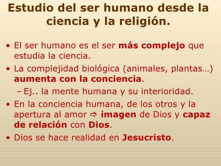 Estudio del ser humano desde la ciencia y la religión. <ul><li>El ser humano es el ser  más complejo  que estudia la cienc...