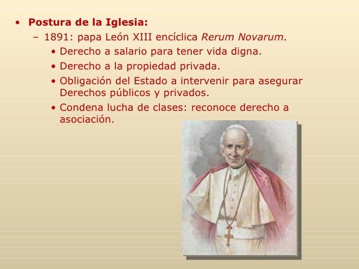 <ul><li>Postura de la Iglesia: </li></ul><ul><ul><li>1891: papa León XIII encíclica  Rerum Novarum. </li></ul></ul><ul><ul...