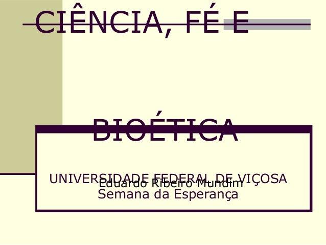 CIÊNCIA, FÉ E BIOÉTICA UNIVERSIDADE FEDERAL DE VIÇOSA Semana da Esperança Eduardo Ribeiro Mundim