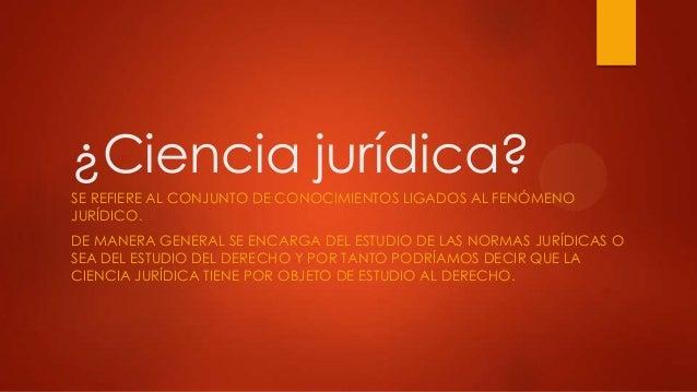 ¿Ciencia jurídica?SE REFIERE AL CONJUNTO DE CONOCIMIENTOS LIGADOS AL FENÓMENOJURÍDICO.DE MANERA GENERAL SE ENCARGA DEL EST...