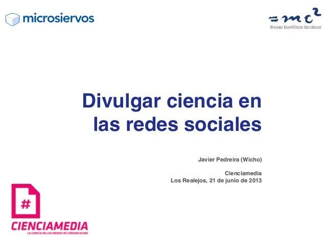 Javier Pedreira (Wicho)CienciamediaLos Realejos, 21 de junio de 2013Divulgar ciencia enlas redes sociales