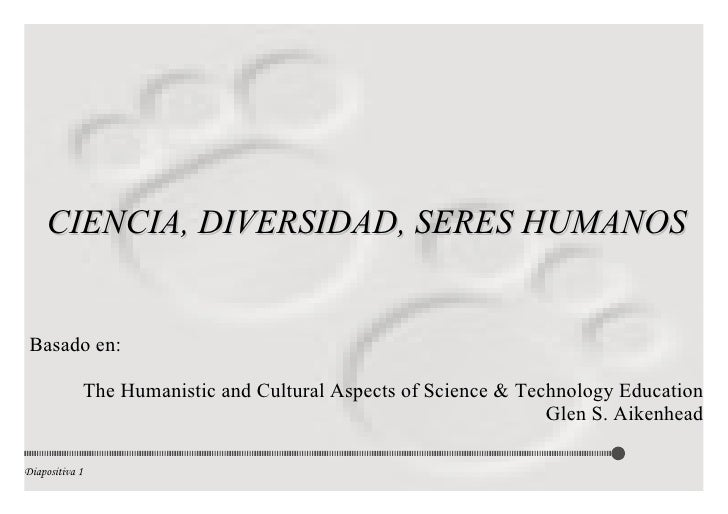 CIENCIA, DIVERSIDAD, SERES HUMANOS Basado en: The Humanistic and Cultural Aspects of Science & Technology Education Glen S...