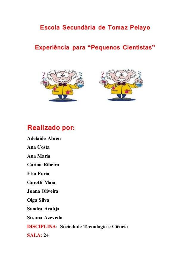 """Escola Secundária de Tomaz Pelayo Experiência para """"Pequenos Cientistas"""" Realizado por: Adelaide Abreu Ana Costa Ana Maria..."""