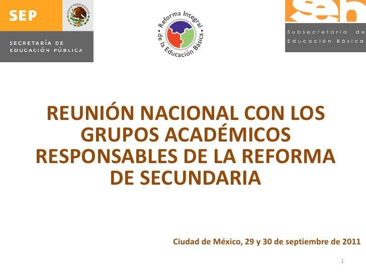 REUNIÓN NACIONAL CON LOS    GRUPOS ACADÉMICOSRESPONSABLES DE LA REFORMA      DE SECUNDARIA           Ciudad de México, 29 ...