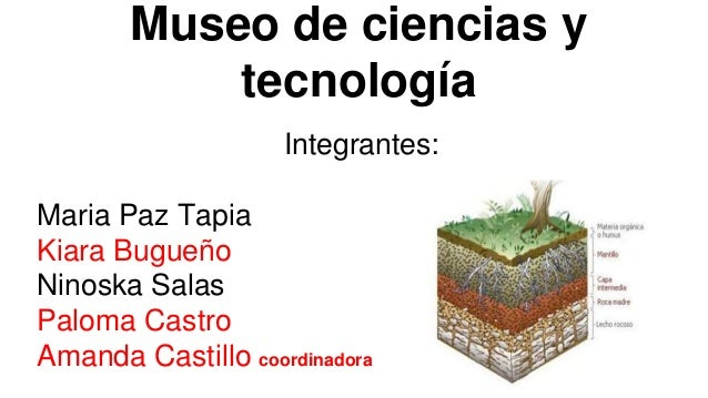 Museo de ciencias y tecnología Integrantes: Maria Paz Tapia Kiara Bugueño Ninoska Salas Paloma Castro Amanda Castillo coor...