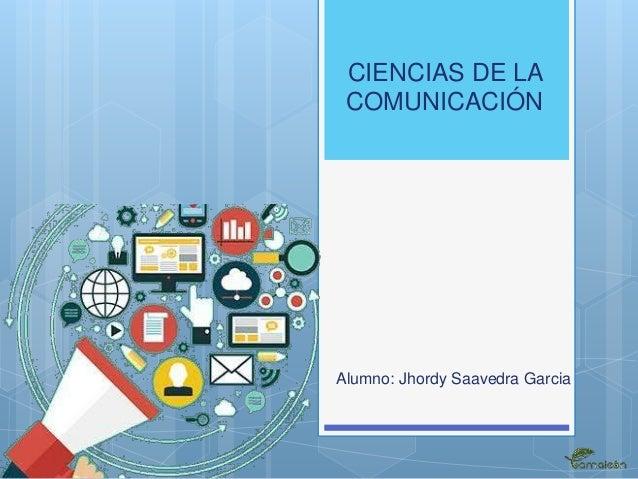 CIENCIAS DE LA COMUNICACIÓN Alumno: Jhordy Saavedra Garcia