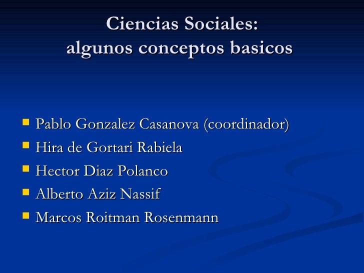 Ciencias Sociales: algunos conceptos basicos  <ul><li>Pablo Gonzalez Casanova (coordinador) </li></ul><ul><li>Hira de Gort...