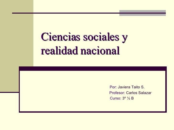 Ciencias sociales y realidad nacional Por:  Javiera Taito S. Profesor:  Carlos Salazar Curso:  3º ½ B