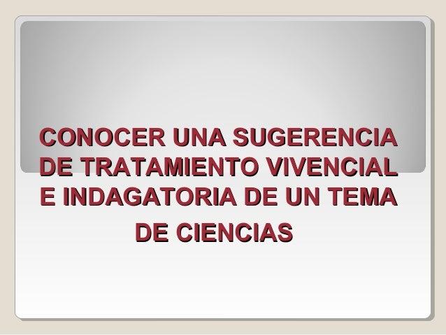 CONOCER UNA SUGERENCIACONOCER UNA SUGERENCIA DE TRATAMIENTO VIVENCIALDE TRATAMIENTO VIVENCIAL E INDAGATORIA DE UN TEMAE IN...
